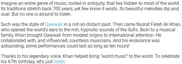 "Imagine an entire genre of music, rooted in antiquity, that lies hidden to most of the world. Its traditions stretch back 700 years, yet few know it exists. Its beautiful melodies dip and soar. But no one is around to listen. Such was the state of Qawwali in a not-so-distant past. Then came Nusrat Fateh Ali Khan, who opened the world's ears to the rich, hypnotic sounds of the Sufis. Born to a musical family, Khan brought Qawwali from modest origins to international attention. He collaborated with, and influenced, countless musicians. And his endurance was astounding; some performances could last as long as ten hours! Thanks to his legendary voice, Khan helped bring ""world music"" to the world. To celebrate his 67th birthday, let's just listen."